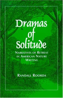 Dramas of Solitude: Narratives of Retreat in American Nature Writing (Suny Series, Literacy, Culture and Learning - Theory and Practice) - Randall Roorda