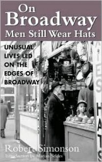 On Broadway, Men Still Wear Hats: Fascinating Lives Led on the Borders of Broadway - Robert Simonson