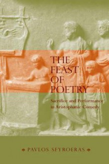 <<The>> Feast Of Poetry Sacrifice And Performance In Aristophanic Comedy - Pavlos Sfyroeras