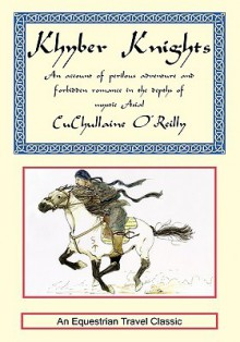 Khyber Knights: An Account of Perilous Adventure and Forbidden Romance in the Depths of Mystic Asia - CuChullaine O'Reilly
