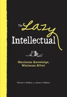 The Lazy Intellectual: Maximum Knowledge, Minimal Effort - Richard J. Wallace, James V. Wallace