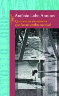 Que Cavalos São Aqueles que Fazem Sombra no Mar? - António Lobo Antunes