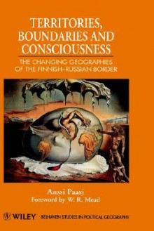 Territories, Boundaries and Consciousness: The Changing Geographies of the Finnish-Russian Border - Anssi Paasi