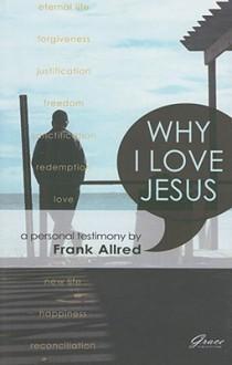 Why I Love Jesus: A Personal Testimony - Frank Allred
