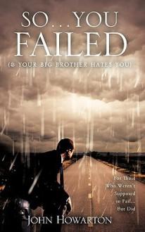 So...You Failed (& Your Brother Hates You) - John J. Howarton