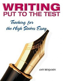 Writing Put to the Test: Teaching for the High-Stakes Essay - Amy Benjamin