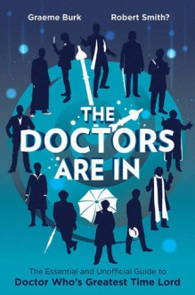 The Doctors Are In: The Essential and Unofficial Guide to Doctor Who's Greatest Time Lord - Graeme Burk,Robert Smith