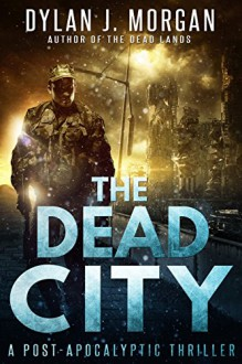 THE DEAD CITY: (A Post Apocalyptic Thriller) - Dylan J. Morgan