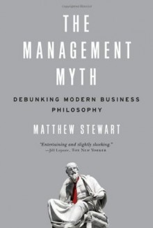 The Management Myth: Why the Experts Keep Getting it Wrong - Matthew Stewart