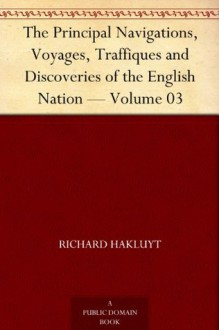 The Principal Navigations, Voyages, Traffiques and Discoveries of the English Nation - Volume 03 - Richard Hakluyt