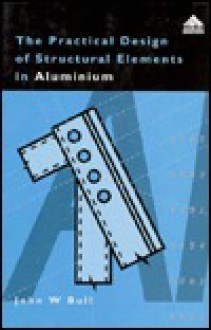 The Practical Design of Structural Elements in Aluminium - John W. Bull