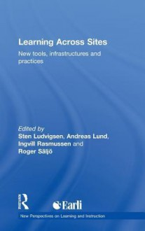 Learning Across Sites: New Tools, Infrastructures and Practices - Sten R. Ludvigsen, Andreas Lund, Roger Säljö, Ingvill Rasmussen