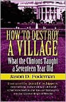 How to Destroy a Village: What the Clintons Taught a Seventeen Year Old - Jason D. Fodeman