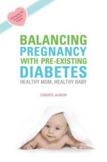 Balancing Pregnancy with Pre-existing Diabetes: Healthy Mom, Healthy Baby - Cheryl Alkon