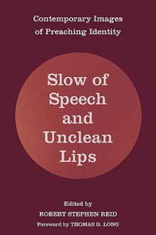 Slow of Speech and Unclean Lips: Contemporary Images of Preaching Identity - Robert Stephen Reid, Thomas G. Long