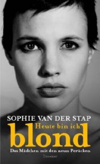 Heute bin ich blond: Das Mädchen mit den neun Perücken - Sophie van der Stap,Barbara Heller