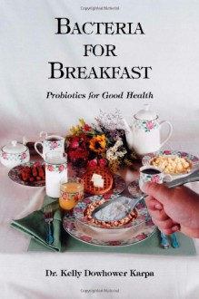 Bacteria for Breakfast: Probiotics for Good Health - Kelly Dowhower Karpa