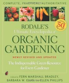 Rodale's Ultimate Encyclopedia of Organic Gardening: The Indispensable Green Resource for Every Gardener - Fern Marshall Bradley, Barbara W. Ellis, Ellen Phillips, Barbara Ellis