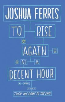 To Rise Again at a Decent Hour: A Novel - Joshua Ferris
