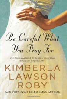 Be Careful What You Pray For - Kimberla Lawson Roby