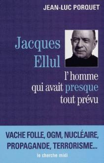 Jacques Ellul: L'homme qui avait presque tout prévu - Jean-Luc Porquet