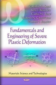 Fundamentals and Engineering of Severe Plastic Deformation - Vladimir M. Segal, Carlos Tome, Irene J. Beyerlein, Vladimir N. Chuvildeev, Vladimir I. Kopylov