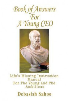 Book of Answers for a Young CEO: Life's Missing Instruction Manual for the Young and the Ambitious - Debasish Sahoo