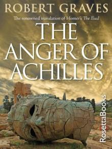 The Anger of Achilles: Homer's Iliad - Robert Graves