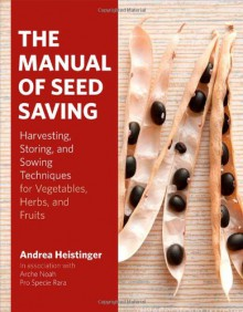 The Manual of Seed Saving: Harvesting, Storing, and Sowing Techniques for Vegetables, Herbs, and Fruits - Andrea Heistinger