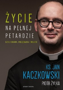 Życie na pełnej petardzie czyli wiara, polędwica i miłość - Piotr Żyłka, Jan Kaczkowski