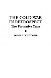 The Cold War in Retrospect: The Formative Years - Roger S. Whitcomb