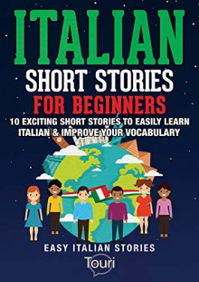 talian Short Stories for Beginners: 10 Exciting Short Stories to Easily Learn Italian & Improve Your Vocabulary (Easy Italian Stories Vol. 1) (Italian Edition) - Touri Language Learning