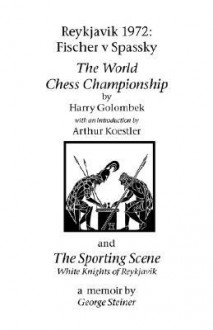 Reykjavik 1972: Fischer V Spassky - 'The World Chess Championship' and 'The Sporting Scene: White Knights of Reykjavik' - Harry Golombek, George Steiner