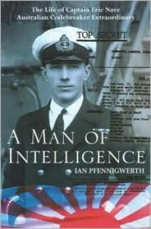 A Man of Intelligence: The Life of Captain Theodore Eric Nave, Australian Codebreaker Extraordinary - Ian Pfennigwerth