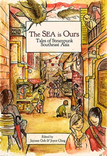 The Sea Is Ours: Tales from Steampunk Southeast Asia - Jaymee Goh,Joyce Chng