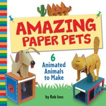 Amazing Paper Pets: 6 Animated Animals to Make - Rob Ives, Flying Pigs Limited