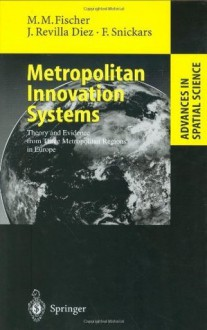 Metropolitan Innovation Systems: Theory and Evidence from Three Metropolitan Regions in Europe (Advances in Spatial Science) - Manfred M. Fischer, Javier Revilla Diez, Folke Snickars