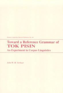 Toward A Reference Grammar Of Tok Pisin: An Experiment In Corpus Linguistics - John W.M. Verhaar