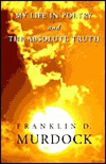 My Life in Poetry & the Absolute Truth - Franklin D. Murdock