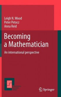 Becoming a Mathematician: An International Perspective - Leigh N. Wood, Peter Petocz, Anna Reid
