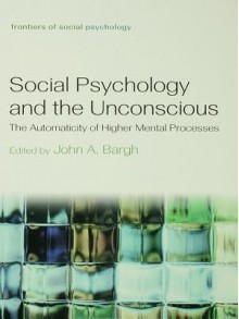 Social Psychology and the Unconscious: The Automaticity of Higher Mental Processes - John A. Bargh