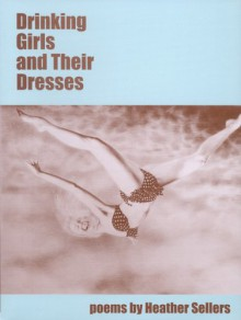 Drinking Girls and Their Dresses - Heather Sellers