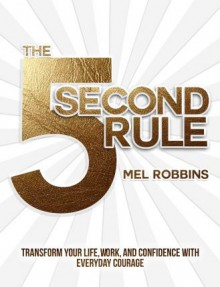 The 5 Second Rule: Transform your Life, Work, and Confidence with Everyday Courage - Mel Robbins