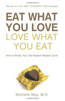 Eat What You Love - Love What You Eat: How to Break Your Eat-Repent-Repeat Cycle - Michelle May