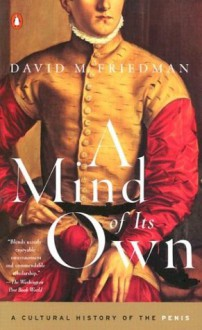 A Mind of Its Own: A Cultural History of the Penis - David M. Friedman
