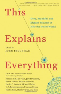 This Explains Everything: Deep, Beautiful, and Elegant Theories of How the World Works - John Brockman, Susan Blackmore, Rebecca Goldstein, James J. O'Donnell, Paul Steinhardt, Shing-Tung Yau, Frank Wilczek, Thomas Metzinger, Sean Carroll, Steven Pinker, Jonathan Gottschall, David G. Myers, Matt Ridley, Armand Marie Leroi, Gerd Gigerenzer, Martin J. Rees, Ri