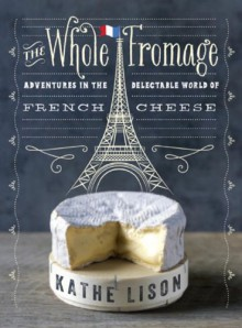 The Whole Fromage: Adventures in the Delectable World of French Cheese - Kathe Lison