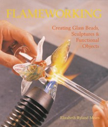 Flameworking: Creating Glass Beads, Sculptures & Functional Objects - Elizabeth Mears