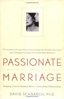 Passionate Marriage: Keeping Love and Intimacy Alive in Committed Relationships - David Schnarch