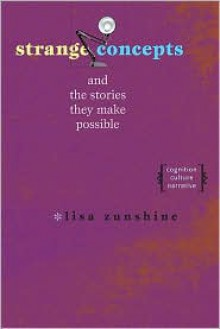 Strange Concepts and the Stories They Make Possible: Cognition, Culture, Narrative - Lisa Zunshine